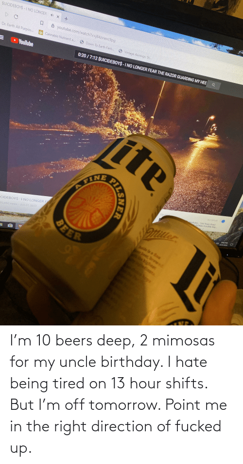 uncle: I'm 10 beers deep, 2 mimosas for my uncle birthday. I hate being tired on 13 hour shifts. But I'm off tomorrow. Point me in the right direction of fucked up.