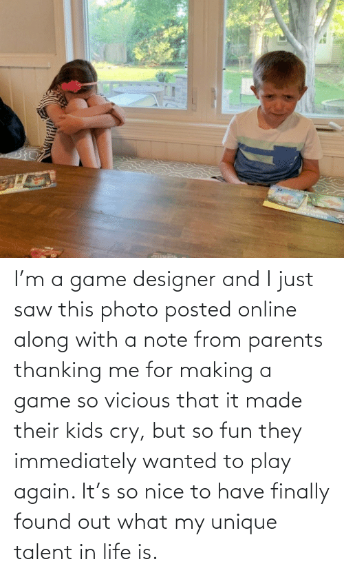 Vicious: I'm a game designer and I just saw this photo posted online along with a note from parents thanking me for making a game so vicious that it made their kids cry, but so fun they immediately wanted to play again. It's so nice to have finally found out what my unique talent in life is.