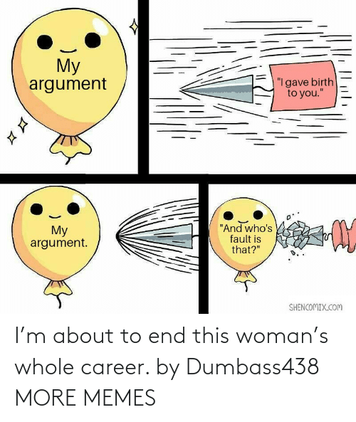 career: I'm about to end this woman's whole career. by Dumbass438 MORE MEMES