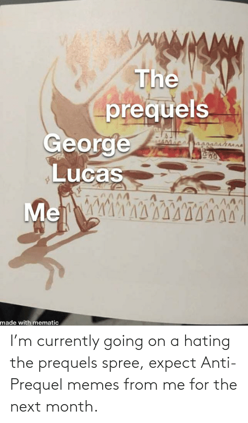 currently: I'm currently going on a hating the prequels spree, expect Anti-Prequel memes from me for the next month.