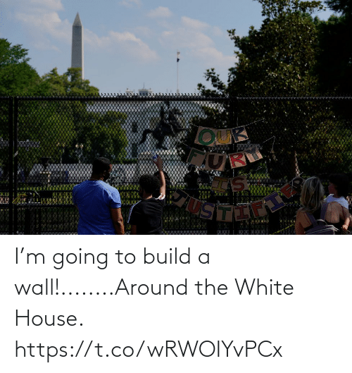 build a: I'm going to build a wall!........Around the White House. https://t.co/wRWOIYvPCx