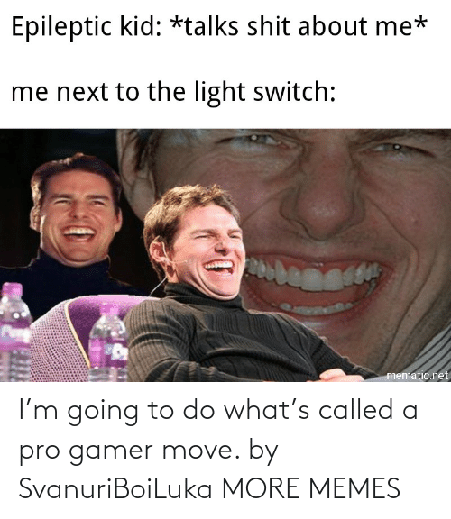 move: I'm going to do what's called a pro gamer move. by SvanuriBoiLuka MORE MEMES