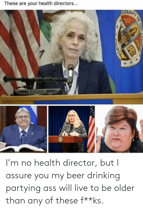 health: I'm no health director, but I assure you my beer drinking partying ass will live to be older than any of these f**ks.