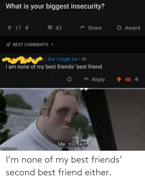 none: I'm none of my best friends' second best friend either.