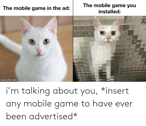 talking: i'm talking about you, *insert any mobile game to have ever been advertised*
