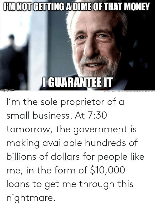 Form: I'm the sole proprietor of a small business. At 7:30 tomorrow, the government is making available hundreds of billions of dollars for people like me, in the form of $10,000 loans to get me through this nightmare.