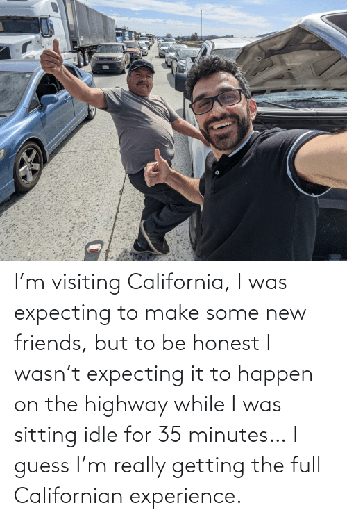 sitting: I'm visiting California, I was expecting to make some new friends, but to be honest I wasn't expecting it to happen on the highway while I was sitting idle for 35 minutes… I guess I'm really getting the full Californian experience.