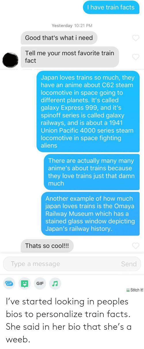 her: I've started looking in peoples bios to personalize train facts. She said in her bio that she's a weeb.