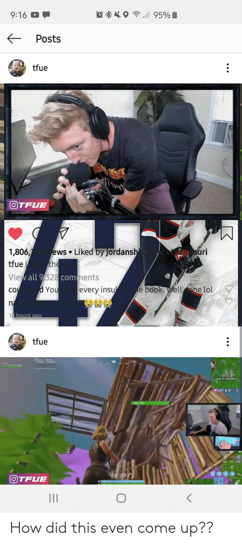 Salty Springs: .i 95%  9:16  Posts  tfue  OTFUE  Liked by jordansh  1,806,/  uri  ews  the  tfue  View all 9/328comments  d You  e book. Wellone lol/  su  every  CO  n2  18 hours ag0  tfue  W  NV  1fue  SALTY SPRINGS  1:47 22 O 3  140 140  320 377  433  F  24 266  OTFUE How did this even come up??