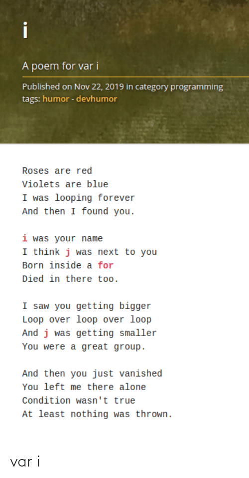 nov: i  A poem for var i  Published on Nov 22, 2019 in category programming  tags: humor - devhumor  Roses are red  Violets are blue  I was looping forever  And then I found you.  i was your name  I think j was next to you  Born inside a for  Died in there too.  I saw you getting bigger  Loop over loop over loop  And j was getting smaller  You were a great group.  And then you just vanished  You left me there alone  Condition wasn't true  At least nothing was thrown. var i