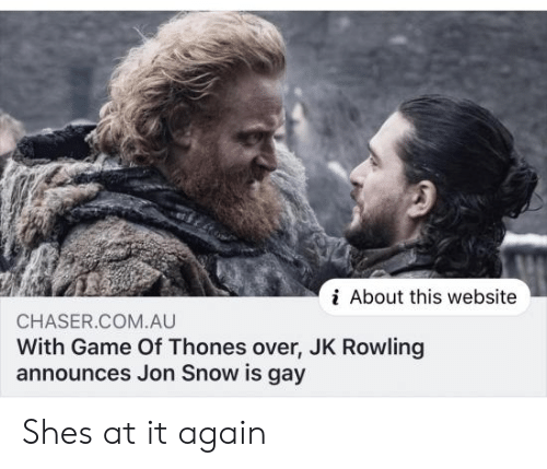 Jon Snow: i About this website  CHASER.COM.AU  With Game Of Thones over, JK Rowling  announces Jon Snow is gay Shes at it again