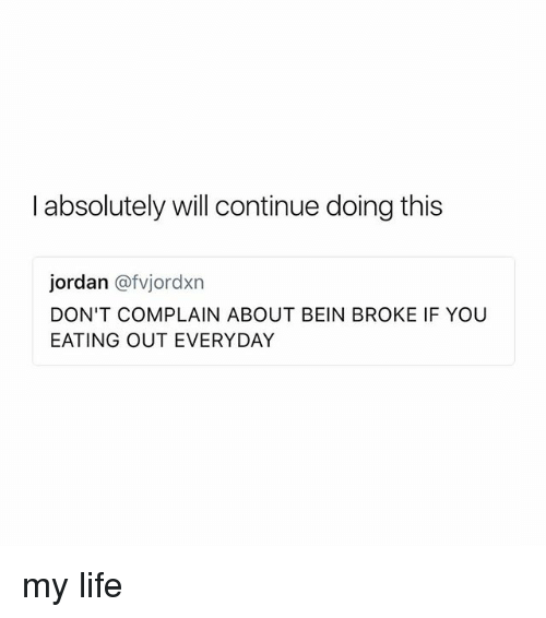 Life, Jordan, and Girl Memes: I absolutely will continue doing this  jordan @fvjordxn  DON'T COMPLAIN ABOUT BEIN BROKE IF YOU  EATING OUT EVERYDAY my life