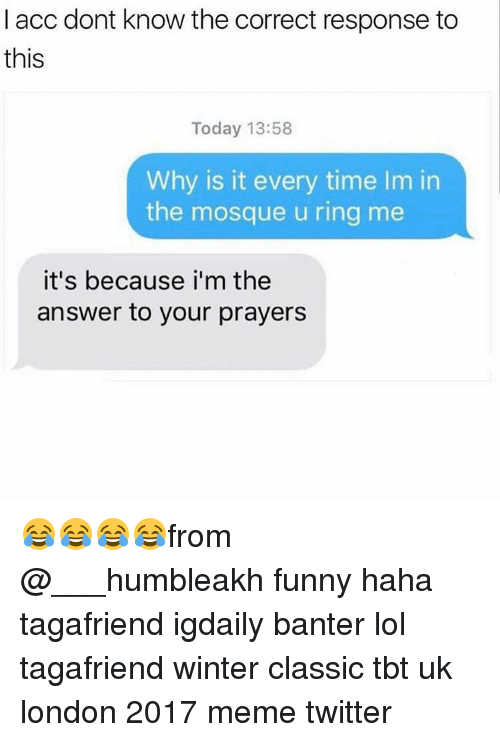 Memes Twitter: I acc dont know the correct response to  this  Today 13:58  Why is it every time Im in  the mosque u ring me  it's because i'm the  answer to your prayers 😂😂😂😂from @___humbleakh funny haha tagafriend igdaily banter lol tagafriend winter classic tbt uk london 2017 meme twitter