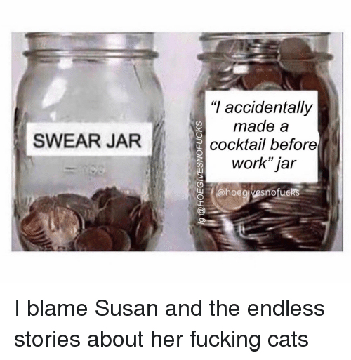 """Swear Jar: """"I accidentally  made a  cocktail before  work jar  SWEAR JAR  o @hoegjvesnofuckS I blame Susan and the endless stories about her fucking cats"""