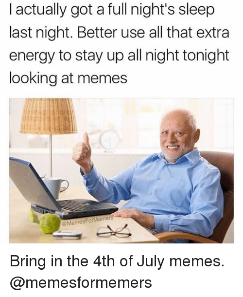 Stayed Up All Night: I actually got a full night's sleep  last night. Better use all that extra  energy to stay up all night tonight  looking at memes  @MemesForMemers Bring in the 4th of July memes. @memesformemers