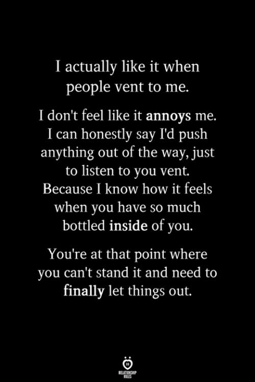 How It Feels: I actually like it when  people vent to me.  I don't feel like it annoys me.  I can honestly say I'd push  anything out of the way, just  to listen to you vent.  Because I know how it feels  when you have so much  bottled inside of you.  You're at that point where  you can't stand it and need to  finally let things out.