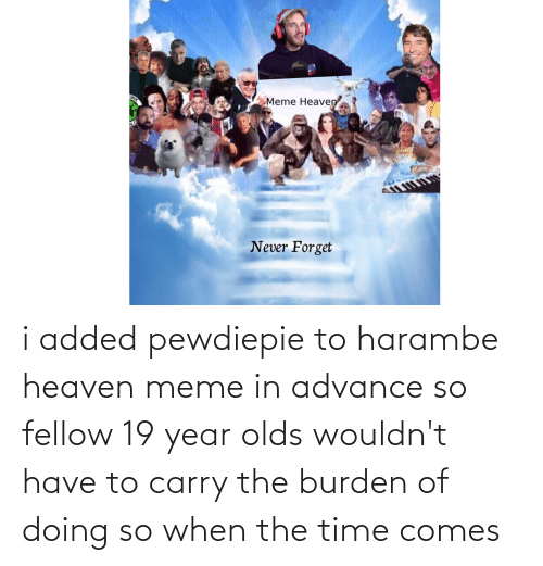 Heaven: i added pewdiepie to harambe heaven meme in advance so fellow 19 year olds wouldn't have to carry the burden of doing so when the time comes