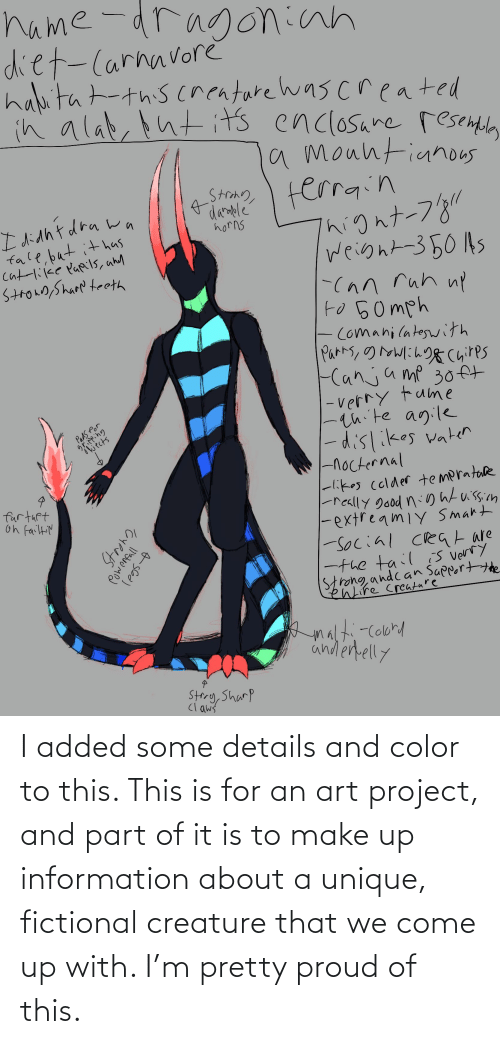 make up: I added some details and color to this. This is for an art project, and part of it is to make up information about a unique, fictional creature that we come up with. I'm pretty proud of this.
