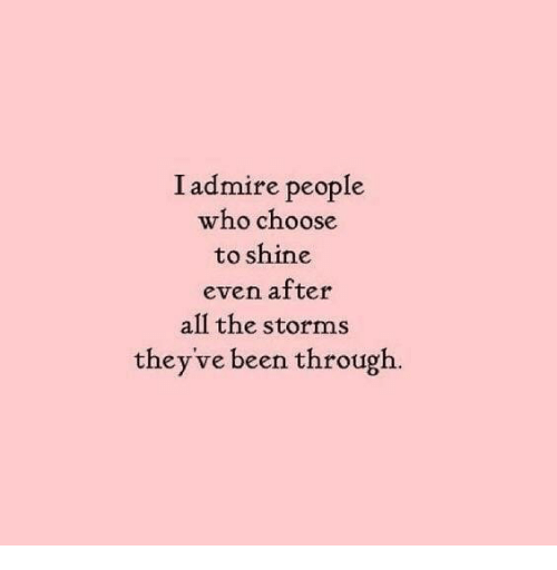 All The, Been, and Who: I admire people  who choose  to shine  even atter  all the storms  they've been through.