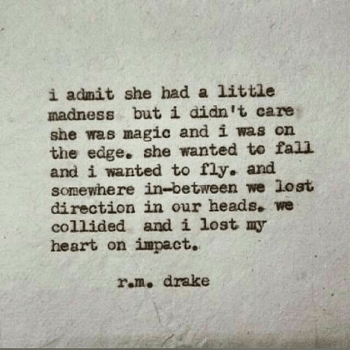 impact: i admit she had a little  madness but i didn't care  she was magic and i was on  the edge. she wanted to fall  and i wanted to fly. and  somewhere in-between we lost  direction in our heads. we  collided and i lost my  heart on impact.  ram. drake