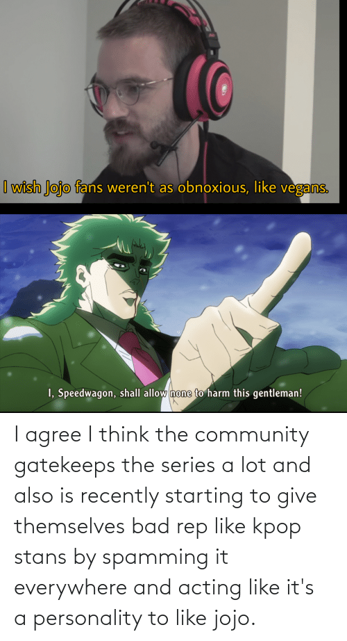 Stans: I agree I think the community gatekeeps the series a lot and also is recently starting to give themselves bad rep like kpop stans by spamming it everywhere and acting like it's a personality to like jojo.