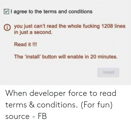 Fucking, Fun, and Source: I agree to the terms and conditions  you just can't read the whole fucking 1208 lines  in just a second.  Read it !!!  The 'install' button will enable in 20 minutes.  Install When developer force to read terms & conditions. (For fun) source - FB