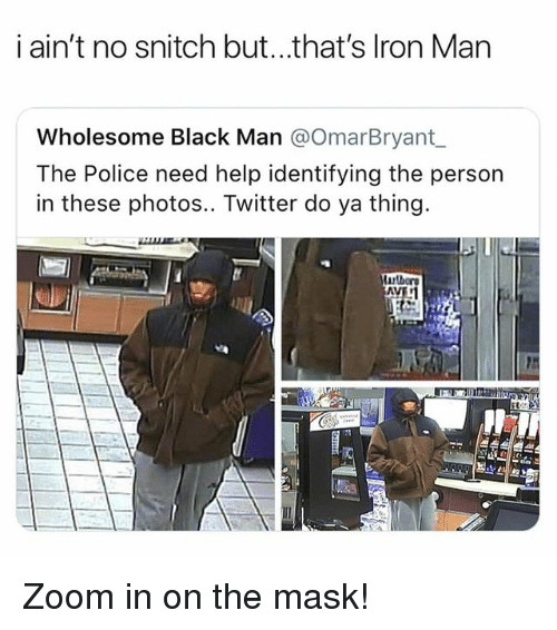 Memes, Police, and Snitch: i ain't no snitch but...that's lron Man  Wholesome Black Man @OmarBryant  The Police need help identifying the person  in these photos.. Twitter do ya thing. Zoom in on the mask!