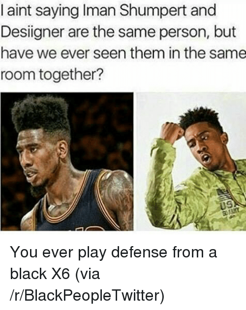 Iman Shumpert: I aint saying Iman Shumpert and  Desiigner are the same person, but  have we ever seen them in the same  room together? <p>You ever play defense from a black X6 (via /r/BlackPeopleTwitter)</p>