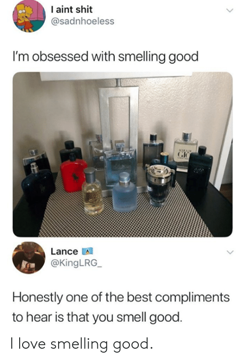 smelling: I aint shit  @sadnhoeless  I'm obsessed with smelling good  Lance A  @KingLRG  Honestly one of the best compliments  to hear is that you smell good I love smelling good.