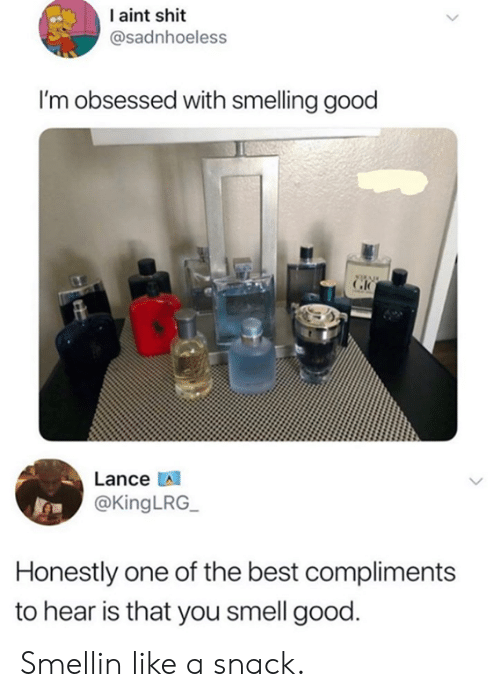 smelling: I aint shit  @sadnhoeless  I'm obsessed with smelling good  Lance  @KingLRG_  Honestly one of the best compliments  to hear is that you smell good. Smellin like a snack.