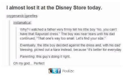 """Rapunzel: I almost lost it at the Disney Store today  oxygenandcigarettes  instamatical  Why? I watched a father very fimly tell his little boy """"No, you cant  have that Rapunzel dress. The boy was near tears until his dad  continued, That one's way too small. Lets find your size.""""  Eventually, the little boy decided against the dress and, with his dad  blessing. picked out a tiara instead, because it's better for everyday  Parenting this guy's doing it right.  oh my god... Pertect  匿 Poslize"""