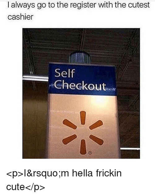 Cute, Hella, and Always: I always go to the register with the cutest  cashier  Self  Checkout <p>I&rsquo;m hella frickin cute</p>