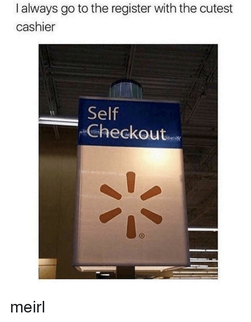 MeIRL, Always, and Cutest: I always go to the register with the cutest  cashier  Self  Checkout meirl