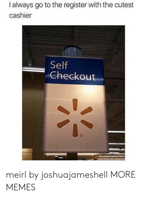 Dank, Memes, and Target: I always go to the register with the cutest  cashier  Self  Checkout meirl by joshuajameshell MORE MEMES