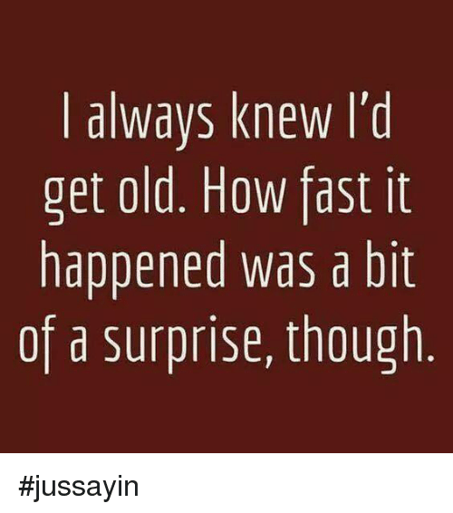 Dank, Old, and 🤖: I always knew l'd  get old. How fast it  happened was a bit  of a surprise, though #jussayin