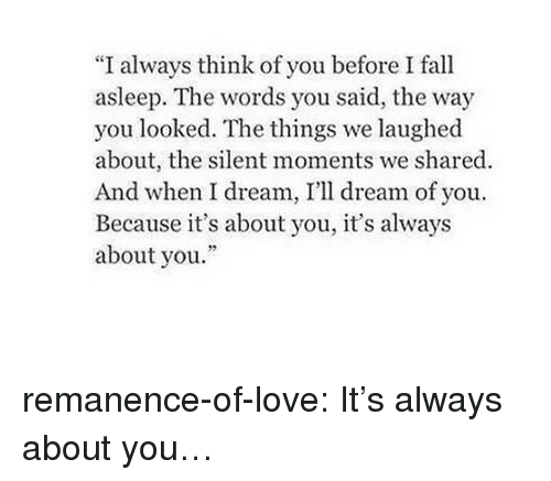 """You Looked: """"I always think of you before I fall  asleep. The words you said, the way  you looked. The things we laughed  about, the silent moments we shared  And when I dream, I'll dream of you.  Because it's about you, it's always  about you. remanence-of-love:  It's always about you…"""