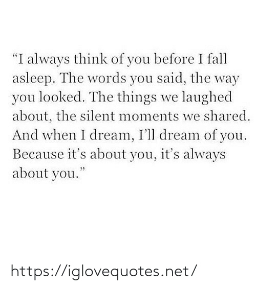 "Shared: ""I always think of you before I fall  asleep. The words you said, the way  you looked. The things we laughed  about, the silent moments we shared.  And when I dream, I'll dream of you.  Because it's about you, it's always  about you."" https://iglovequotes.net/"