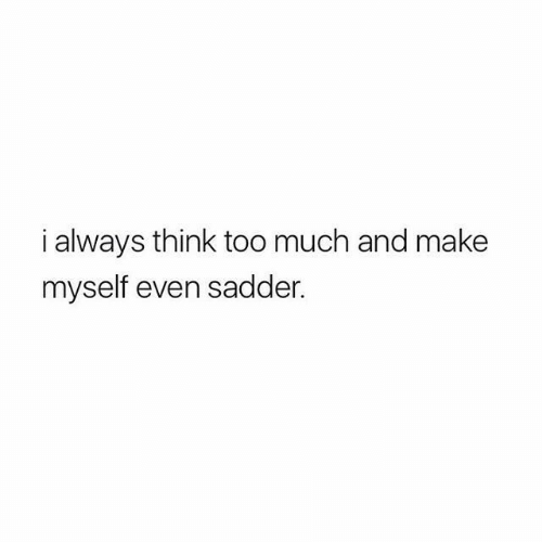 Too Much, Think, and Make: i always think too much and make  myself even sadder.