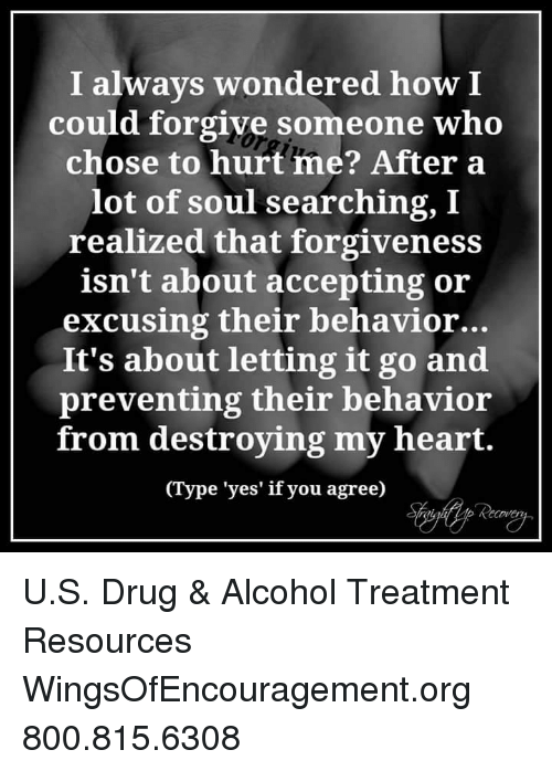 Soul Searching: I always wondered how I  could forgive someone who  chose to hurt me? After a  lot of soul searching, I  realized that forgiveness  isn't about accepting or  excusing their behavior...  It's about letting it go and  preventing their behavior  from destroying my heart.  (Type 'yes' if you agree) U.S. Drug & Alcohol Treatment Resources WingsOfEncouragement.org 800.815.6308