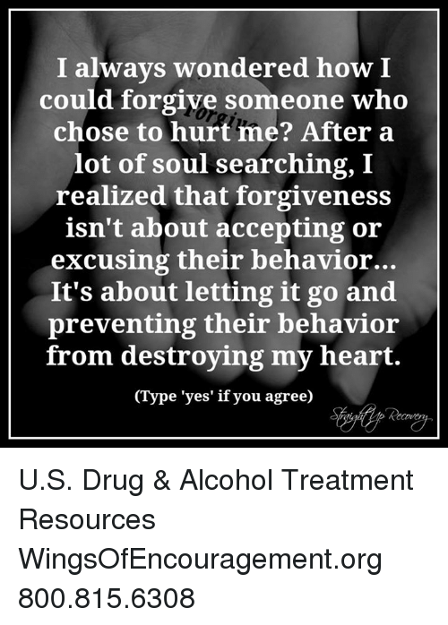 Soul Searching: I always wondered how I  could forgive someone who  chose to hurt me? After a  lot of soul searching, I  realized that forgiveness  isn't about accepting or  excusing their behavior.  It's about letting it go and  preventing their behavior  from destroying my heart.  (Type 'yes' if you agree) U.S. Drug & Alcohol Treatment Resources WingsOfEncouragement.org 800.815.6308