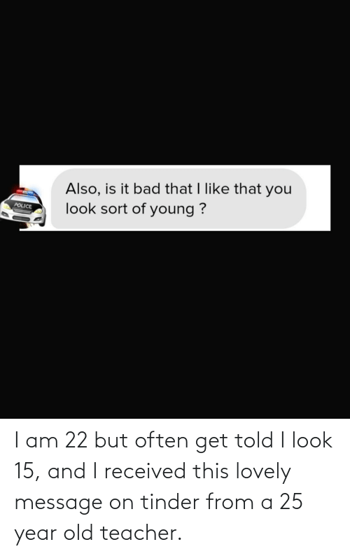Lovely Message: I am 22 but often get told I look 15, and I received this lovely message on tinder from a 25 year old teacher.