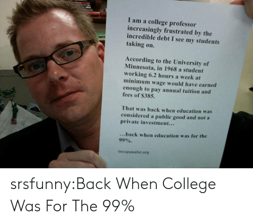 College Professor: I am a college professor  increasingly frustrated by the  incredible debt I see my students  taking on.  According to the University of  Minnesota, in 1968 a student  working 6.2 hours a week at  minimum wage would have earned  enough to pay annual tuition and  fees of S385.  That was back when education was  considered a public good and not a  private investment...  ...back when education was for the  99%.  occupywalilst.erg srsfunny:Back When College Was For The 99%