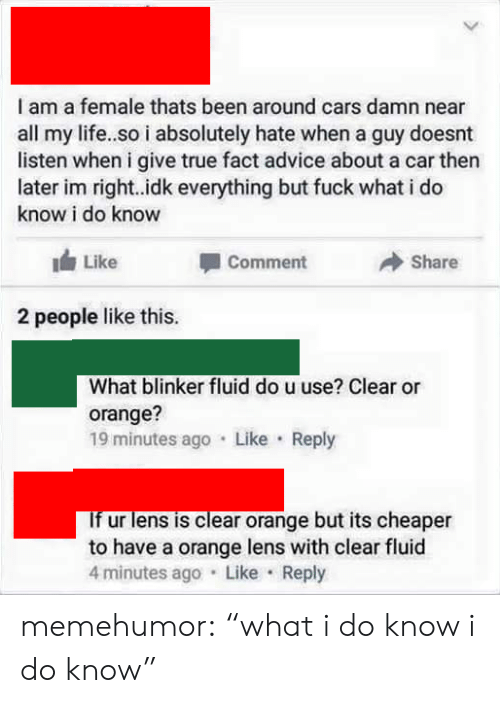 """true fact: I am a female thats been around cars damn near  all my life..so i absolutely hate when a guy doesnt  listen when i give true fact advice about a car then  later im right..idk everything but fuck what i do  know i do know  Like  Comment  Share  2 people like this.  What blinker fluid do u use? Clear or  orange?  19 minutes ago Like Reply  If ur lens is clear orange but its cheaper  to have a orange lens with clear fluid  4 minutes ago Like Reply memehumor:  """"what i do know i do know"""""""