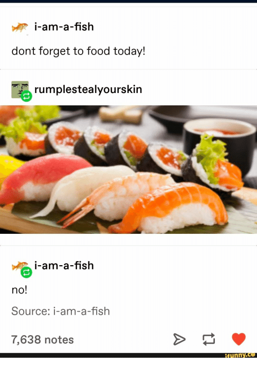 Food, Fish, and Today: i-am-a-fish  dont forget to food today!  rumplestealyourskin  i-am-a-fish  no!  Source: i-am-a-fish  7,638 notes  ifunny.co
