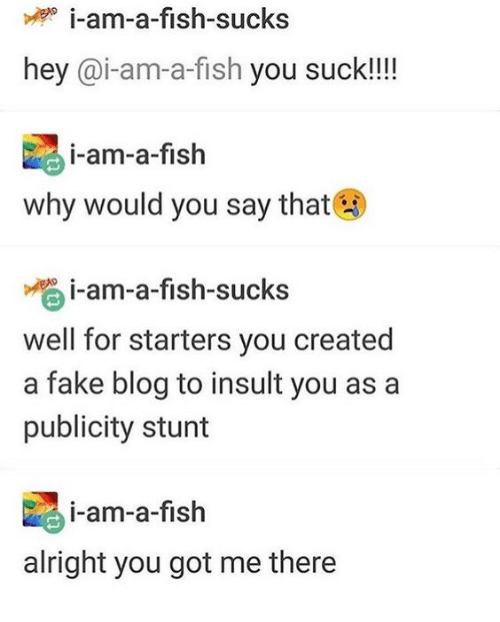 Fake, Blog, and Fish: i-am-a-fish-sucks  hey @i-am-a-fish you suck!!!!  i-am-a-fish  why would you say that  i-am-a-fish-sucks  well for starters you created  a fake blog to insult you as a  publicity stunt  i-am-a-fish  alright you got me there