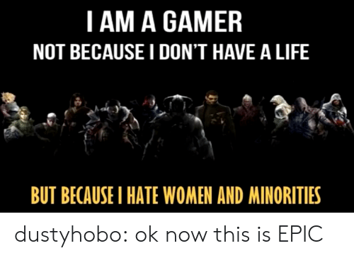 Minorities: I AM A GAMER  NOT BECAUSE I DON'T HAVE A LIFE  BUT BECAUSEI HATE WOMEN AND MINORITIES dustyhobo:  ok now this is EPIC