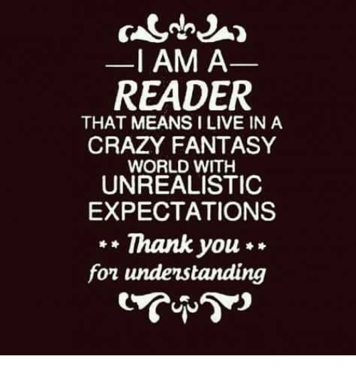 Fantasy World: I AM A  READER  THAT MEANS ILIVE IN A  CRAZY FANTASY  WORLD WITH  UNREALISTIC  EXPECTATIONS  Thank you  fon understanding