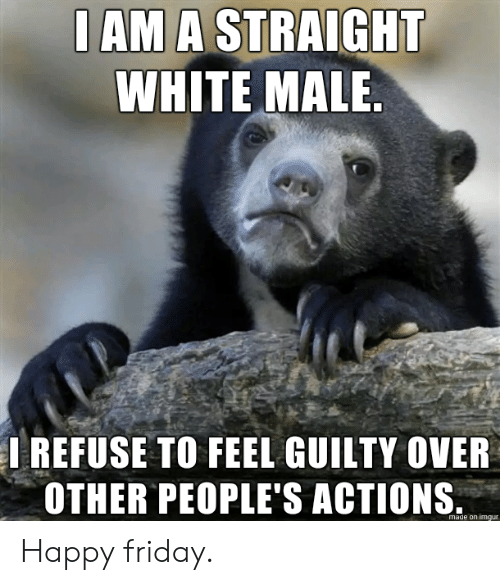 happy friday: I AM A STRAIGHT  WHITE MALE.  IREFUSE TO FEEL GUILTY OVER  OTHER PEOPLE'S ACTIONS  made on imgur Happy friday.
