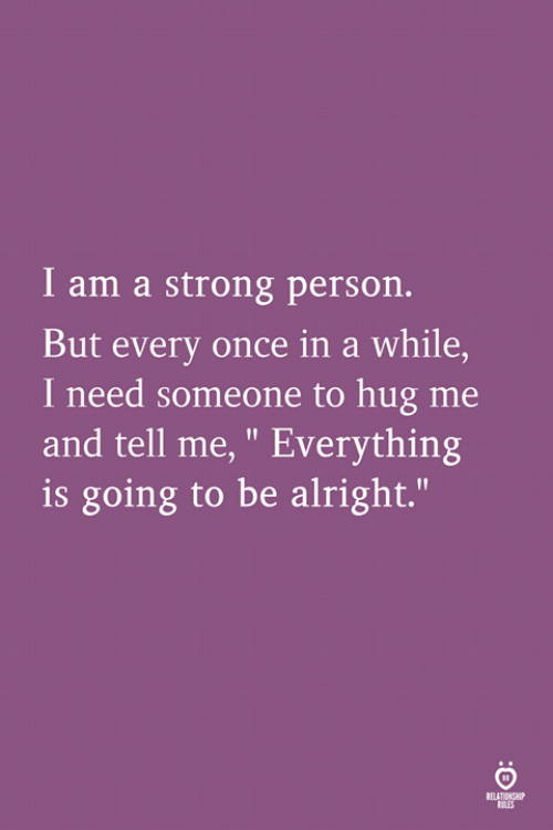 """Strong, Alright, and Once: I am a strong person.  But every once in a while,  I need someone to hug me  and tell me, """" Everything  is going to be alright.""""  SELATIAS"""