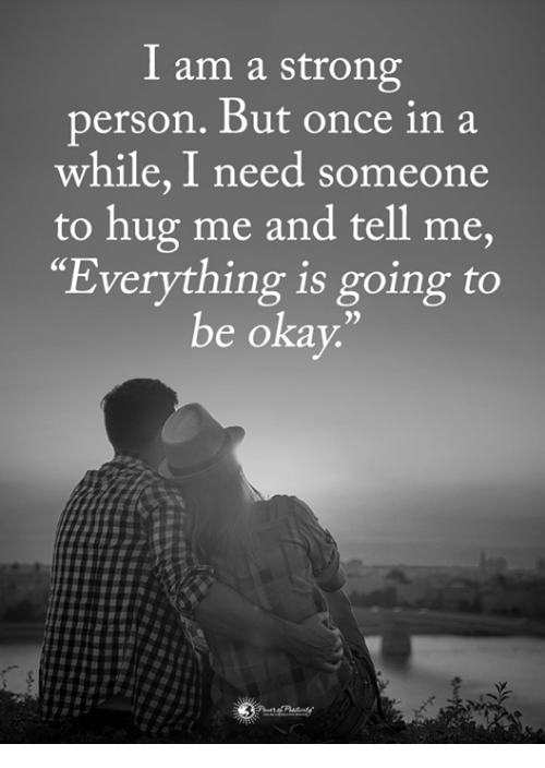 """Memes, Okay, and Strong: I am a strong  person, But once in a  while, I need someone  to hug me and tell me,  Everything is going to  be okay.""""  35"""